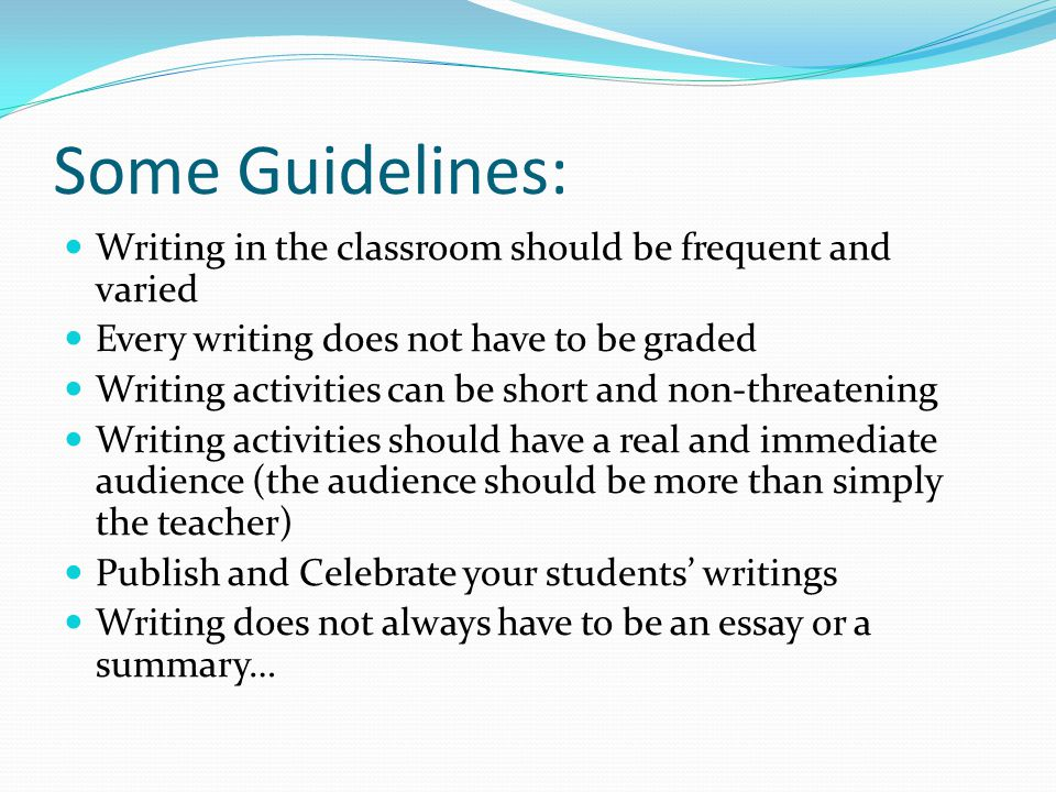 Some Guidelines: Writing in the classroom should be frequent and varied Every writing does not have to be graded Writing activities can be short and n