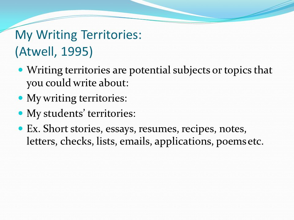 My Writing Territories: (Atwell, 1995) Writing territories are potential subjects or topics that you could write about: My writing territories: My stu