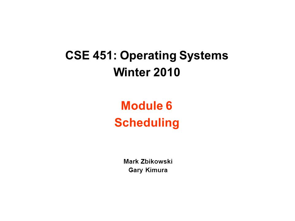 CSE 451: Operating Systems Winter 2010 Module 6 Scheduling Mark Zbikowski Gary Kimura