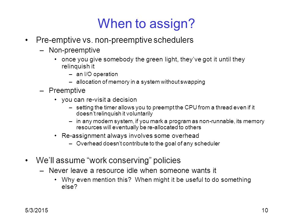 5/3/201510 When to assign? Pre-emptive vs. non-preemptive schedulers –Non-preemptive once you give somebody the green light, they've got it until they