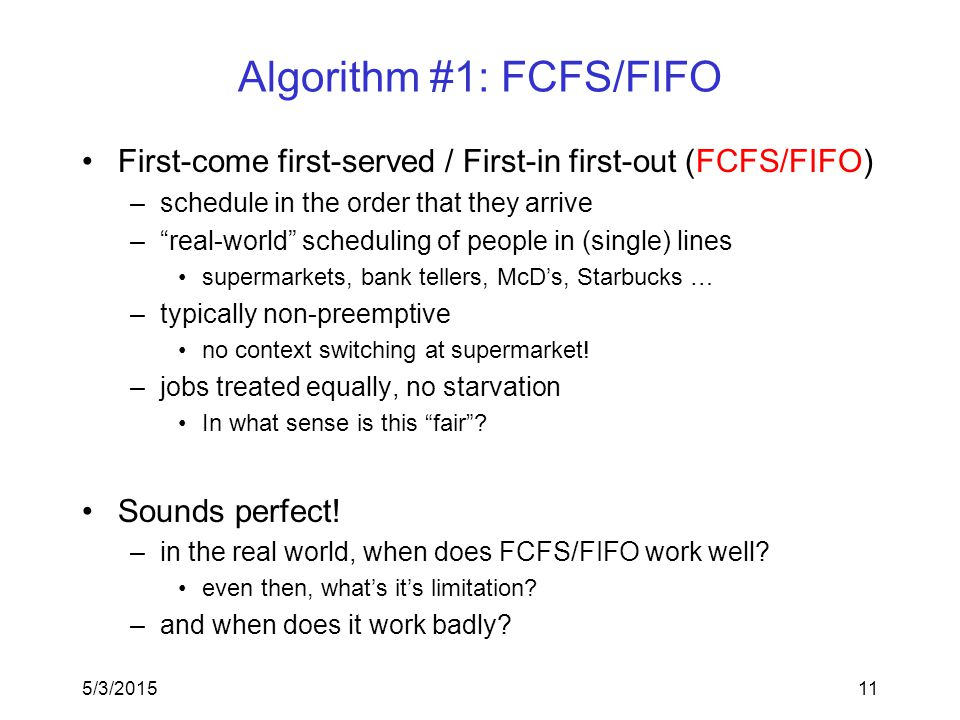 5/3/201511 Algorithm #1: FCFS/FIFO First-come first-served / First-in first-out (FCFS/FIFO) –schedule in the order that they arrive – real-world scheduling of people in (single) lines supermarkets, bank tellers, McD's, Starbucks … –typically non-preemptive no context switching at supermarket.