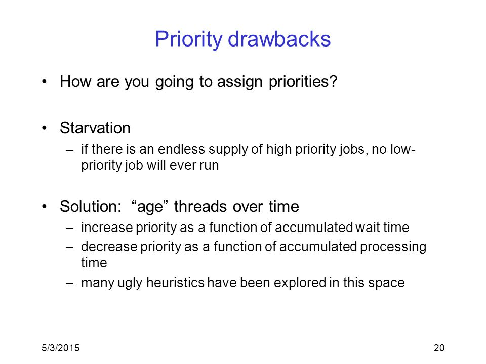 5/3/201520 Priority drawbacks How are you going to assign priorities? Starvation –if there is an endless supply of high priority jobs, no low- priorit
