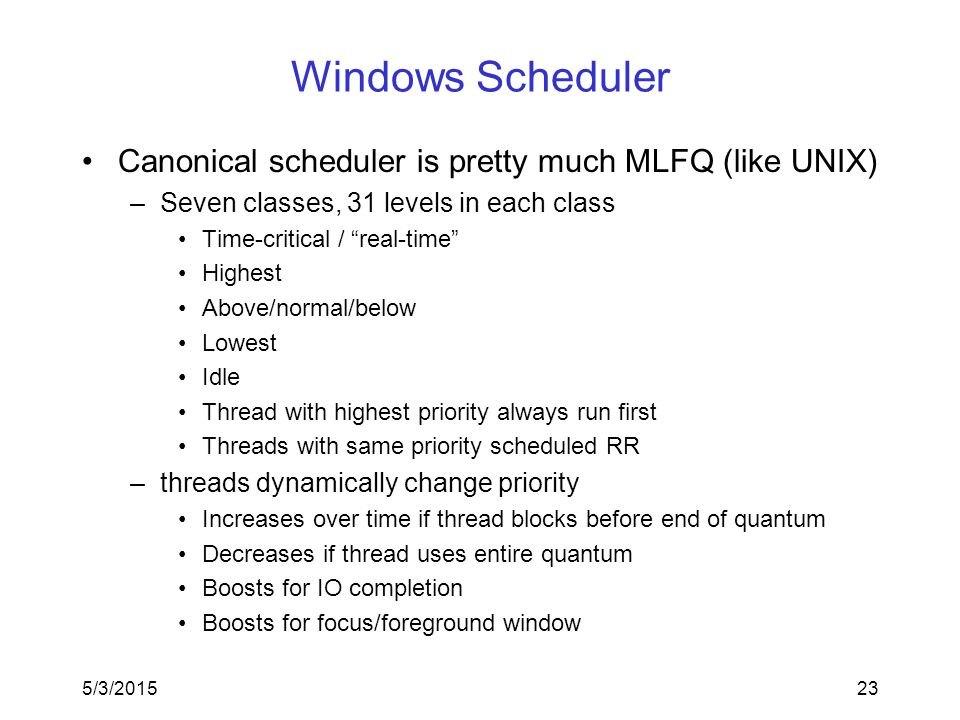 5/3/201523 Windows Scheduler Canonical scheduler is pretty much MLFQ (like UNIX) –Seven classes, 31 levels in each class Time-critical / real-time Highest Above/normal/below Lowest Idle Thread with highest priority always run first Threads with same priority scheduled RR –threads dynamically change priority Increases over time if thread blocks before end of quantum Decreases if thread uses entire quantum Boosts for IO completion Boosts for focus/foreground window