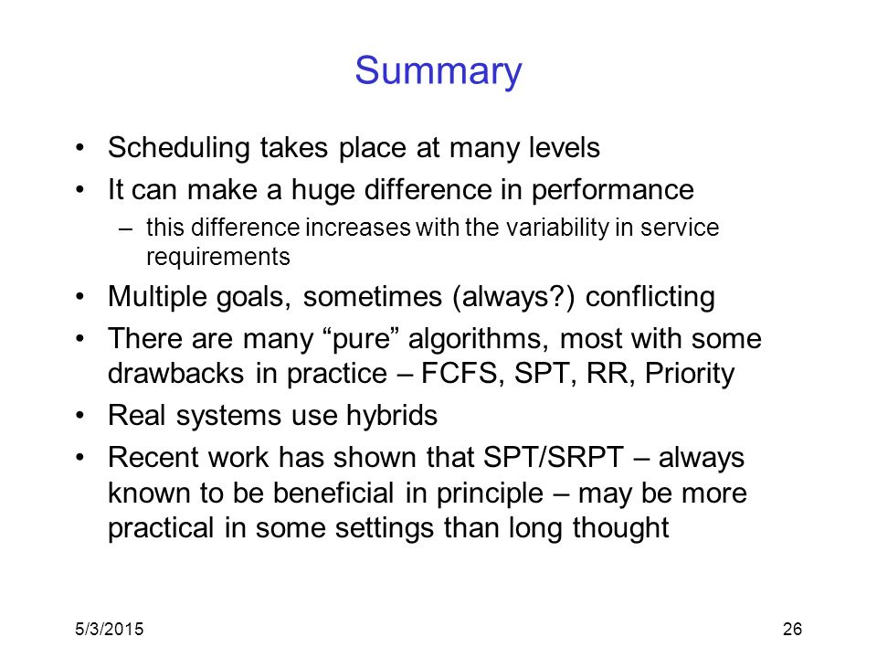 5/3/201526 Summary Scheduling takes place at many levels It can make a huge difference in performance –this difference increases with the variability in service requirements Multiple goals, sometimes (always ) conflicting There are many pure algorithms, most with some drawbacks in practice – FCFS, SPT, RR, Priority Real systems use hybrids Recent work has shown that SPT/SRPT – always known to be beneficial in principle – may be more practical in some settings than long thought