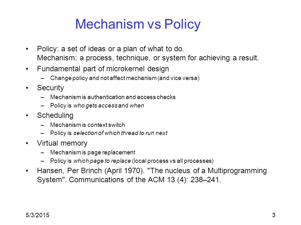 Mechanism vs Policy Policy: a set of ideas or a plan of what to do. Mechanism: a process, technique, or system for achieving a result. Fundamental par