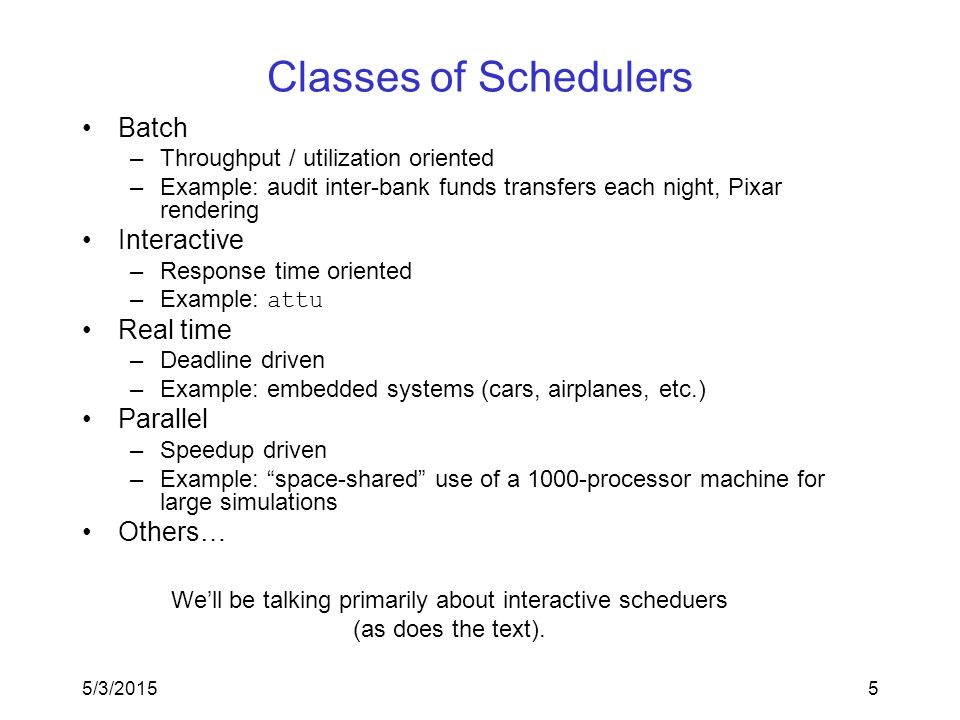 5/3/20155 Classes of Schedulers Batch –Throughput / utilization oriented –Example: audit inter-bank funds transfers each night, Pixar rendering Interactive –Response time oriented –Example: attu Real time –Deadline driven –Example: embedded systems (cars, airplanes, etc.) Parallel –Speedup driven –Example: space-shared use of a 1000-processor machine for large simulations Others… We'll be talking primarily about interactive scheduers (as does the text).