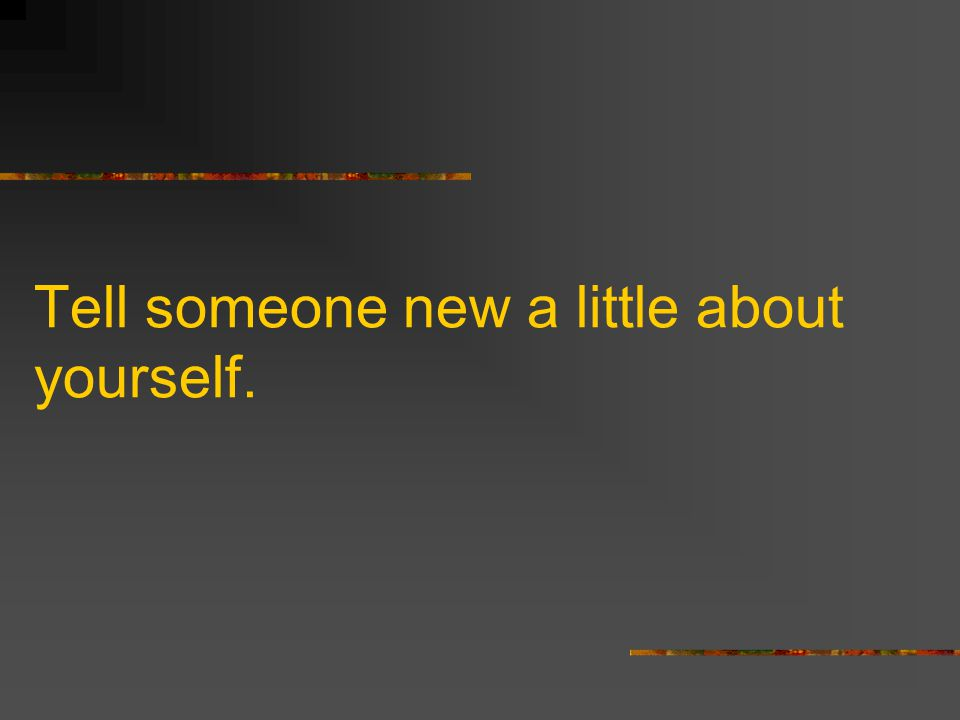 Tell someone new a little about yourself.
