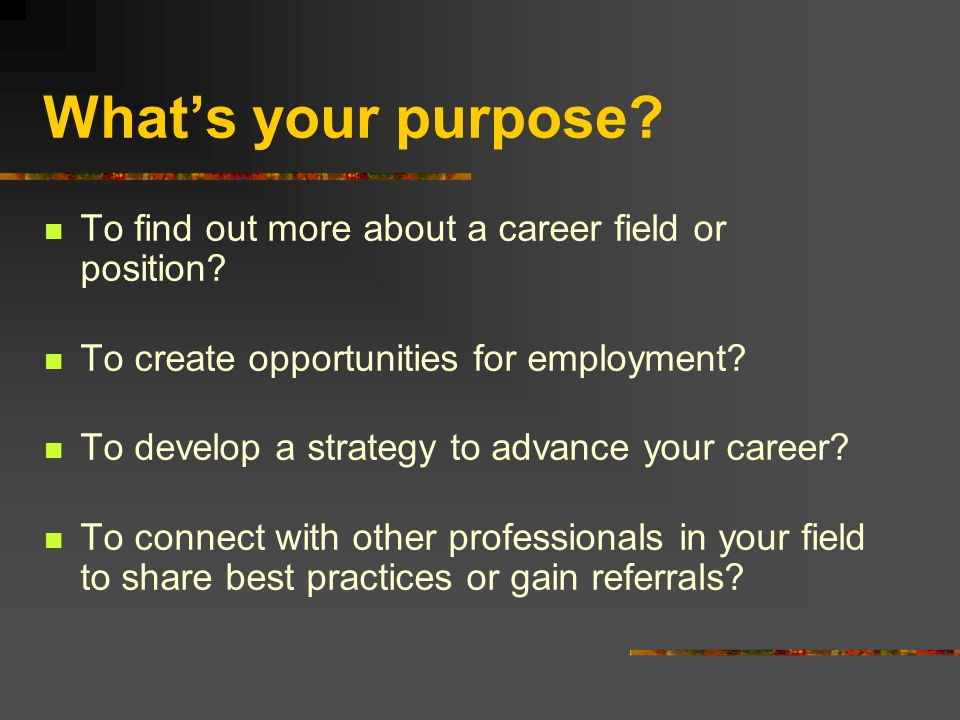 What's your purpose. To find out more about a career field or position.