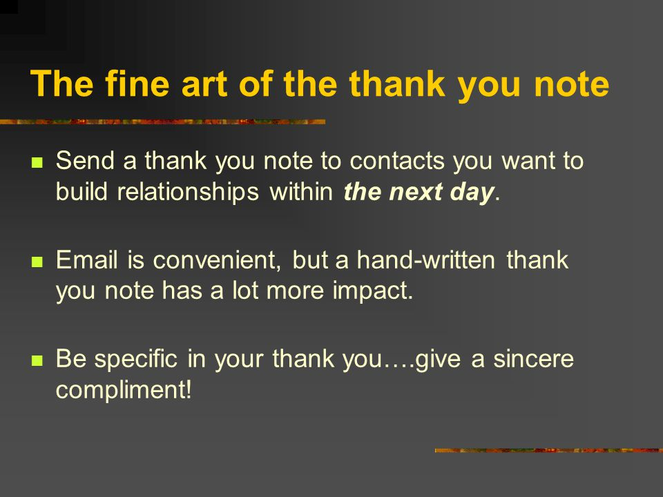 The fine art of the thank you note Send a thank you note to contacts you want to build relationships within the next day.