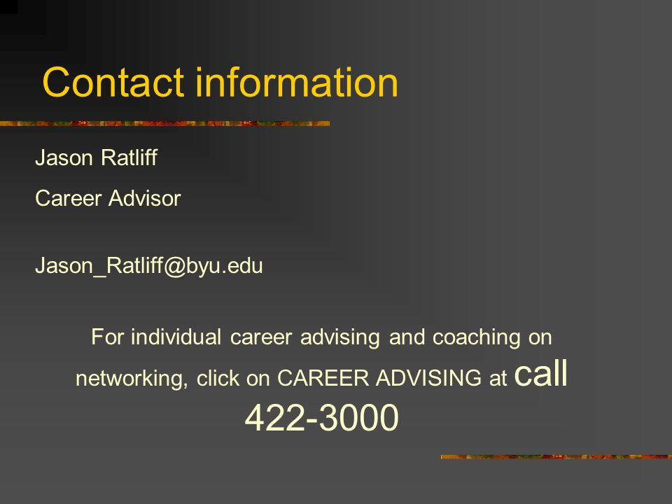 Contact information Jason Ratliff Career Advisor Jason_Ratliff@byu.edu For individual career advising and coaching on networking, click on CAREER ADVISING at call 422-3000