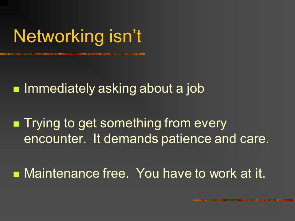 Networking isn't Immediately asking about a job Trying to get something from every encounter.