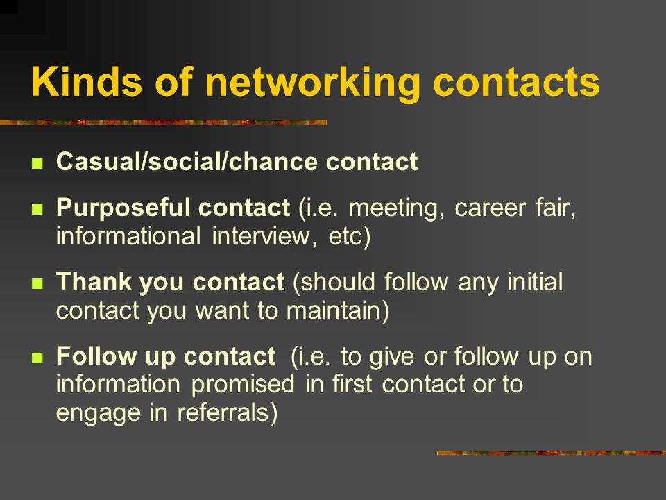 Kinds of networking contacts Casual/social/chance contact Purposeful contact (i.e.