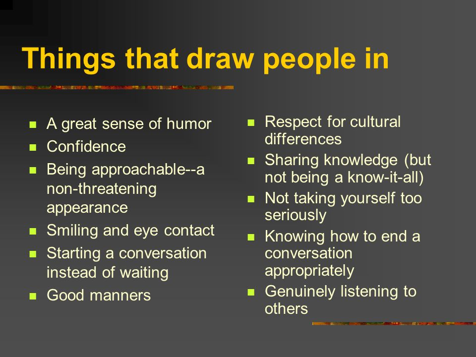 Things that draw people in A great sense of humor Confidence Being approachable--a non-threatening appearance Smiling and eye contact Starting a conversation instead of waiting Good manners Respect for cultural differences Sharing knowledge (but not being a know-it-all) Not taking yourself too seriously Knowing how to end a conversation appropriately Genuinely listening to others
