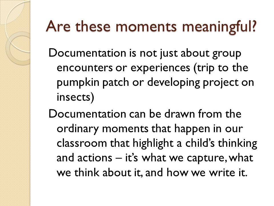 Are these moments meaningful? Documentation is not just about group encounters or experiences (trip to the pumpkin patch or developing project on inse