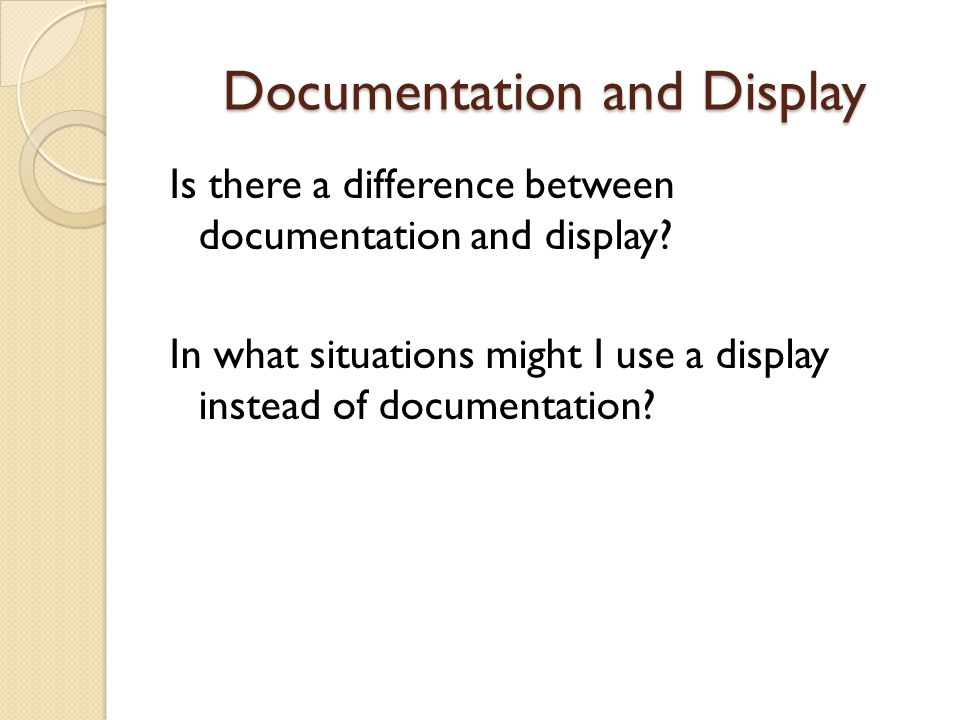 Documentation and Display Is there a difference between documentation and display? In what situations might I use a display instead of documentation?