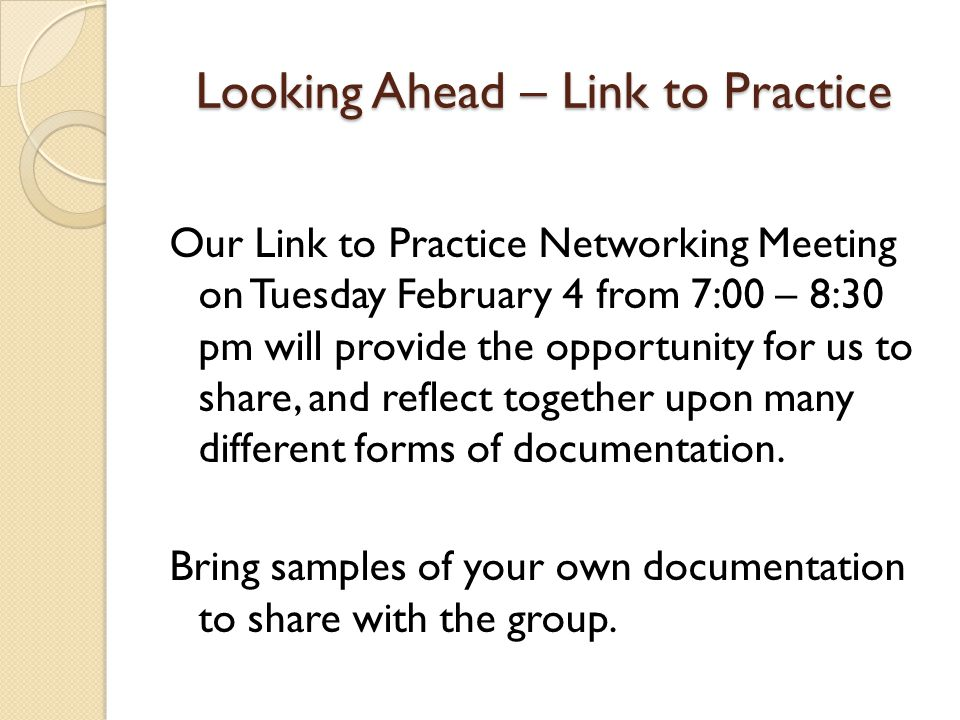 Looking Ahead – Link to Practice Our Link to Practice Networking Meeting on Tuesday February 4 from 7:00 – 8:30 pm will provide the opportunity for us