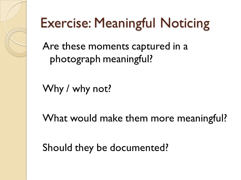 Exercise: Meaningful Noticing Are these moments captured in a photograph meaningful? Why / why not? What would make them more meaningful? Should they