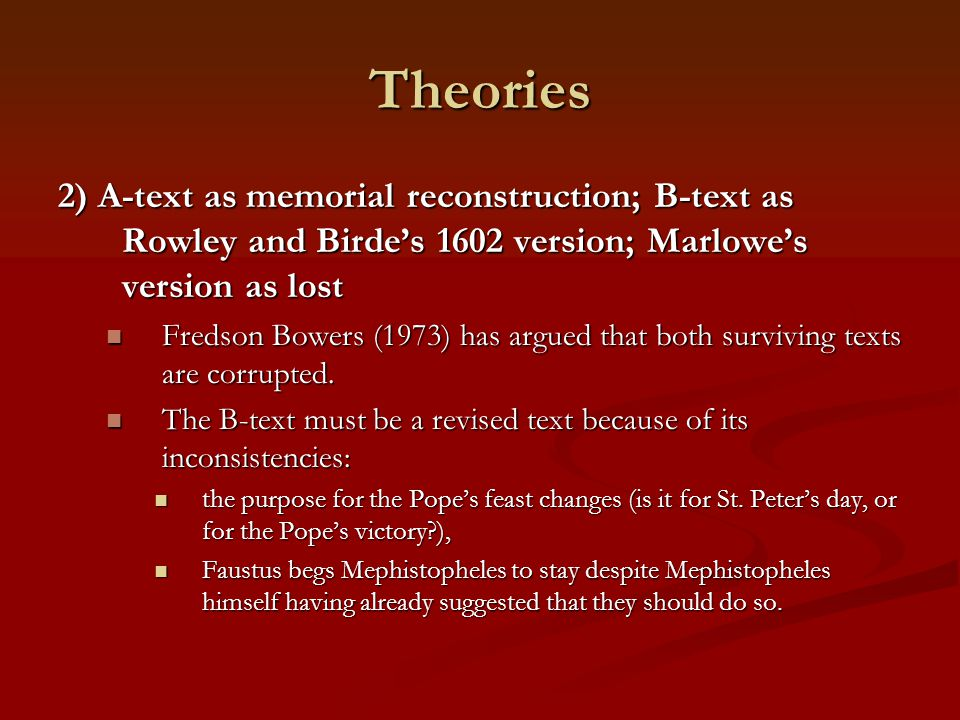 Theories 2) A-text as memorial reconstruction; B-text as Rowley and Birde's 1602 version; Marlowe's version as lost Fredson Bowers (1973) has argued t