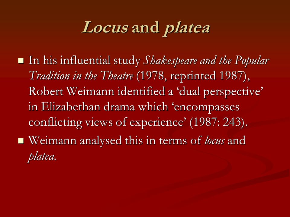 Locus and platea In his influential study Shakespeare and the Popular Tradition in the Theatre (1978, reprinted 1987), Robert Weimann identified a 'dual perspective' in Elizabethan drama which 'encompasses conflicting views of experience' (1987: 243).
