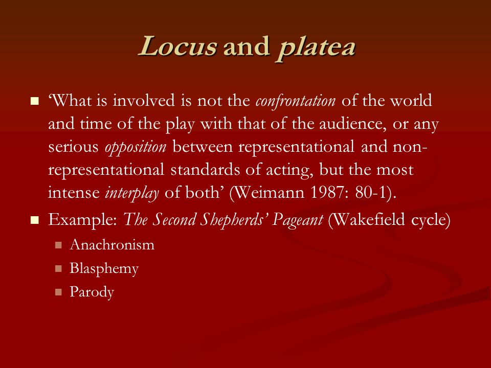 Locus and platea 'What is involved is not the confrontation of the world and time of the play with that of the audience, or any serious opposition between representational and non- representational standards of acting, but the most intense interplay of both' (Weimann 1987: 80-1).