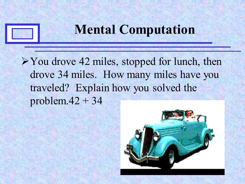 Mental Computation  You drove 42 miles, stopped for lunch, then drove 34 miles.