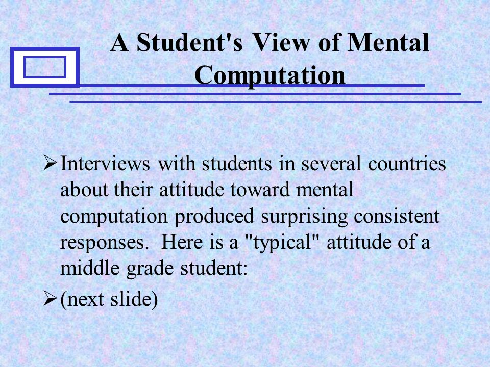 A Student s View of Mental Computation  Interviews with students in several countries about their attitude toward mental computation produced surprising consistent responses.