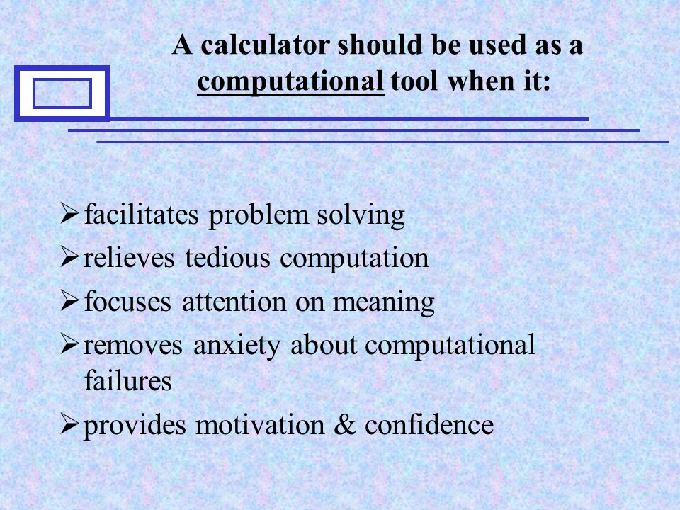 A calculator should be used as a computational tool when it:  facilitates problem solving  relieves tedious computation  focuses attention on meaning  removes anxiety about computational failures  provides motivation & confidence