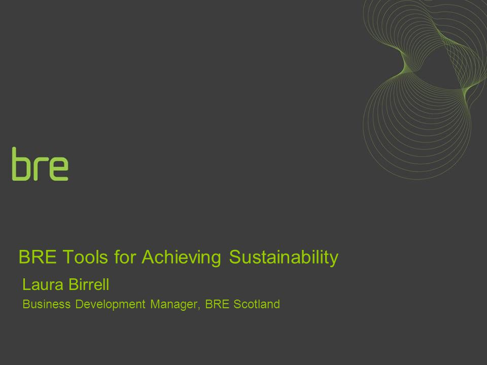 BRE Tools for Achieving Sustainability Laura Birrell Business Development Manager, BRE Scotland