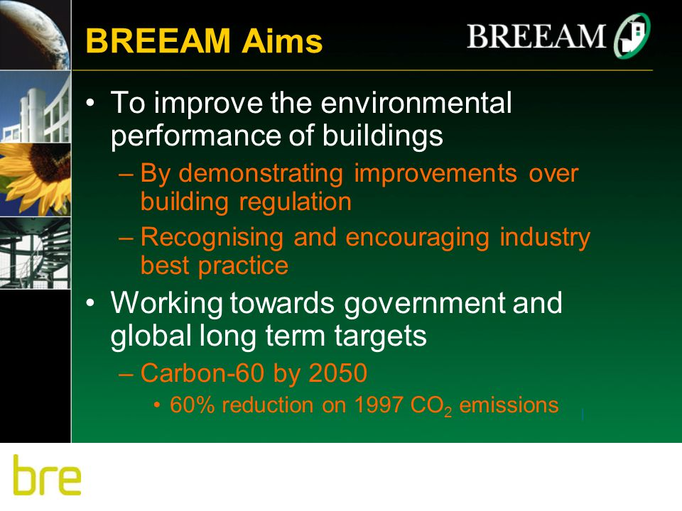 BREEAM Aims To improve the environmental performance of buildings –By demonstrating improvements over building regulation –Recognising and encouraging industry best practice Working towards government and global long term targets –Carbon-60 by 2050 60% reduction on 1997 CO 2 emissions