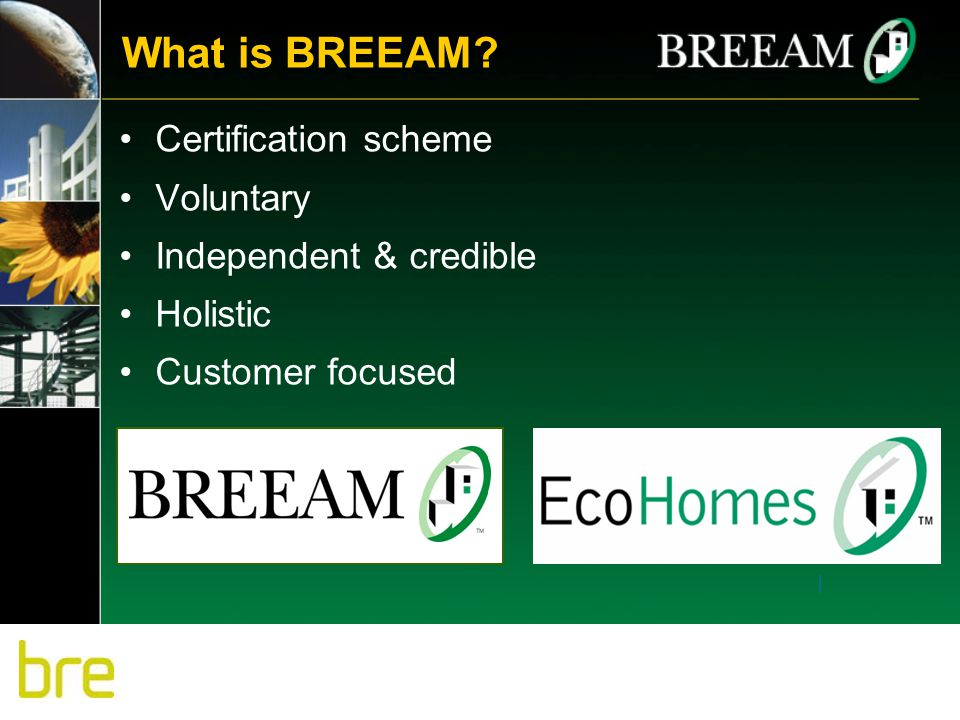 What is BREEAM? Certification scheme Voluntary Independent & credible Holistic Customer focused