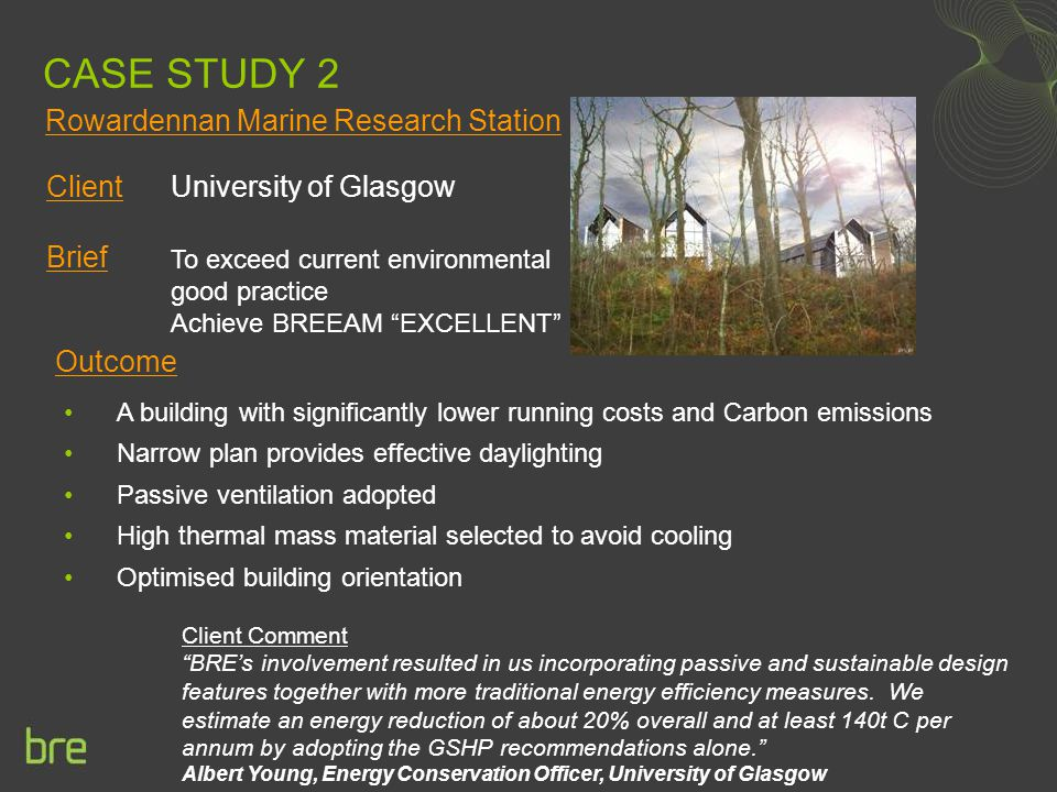 CASE STUDY 2 Client University of Glasgow Brief Outcome Client Comment BRE's involvement resulted in us incorporating passive and sustainable design features together with more traditional energy efficiency measures.