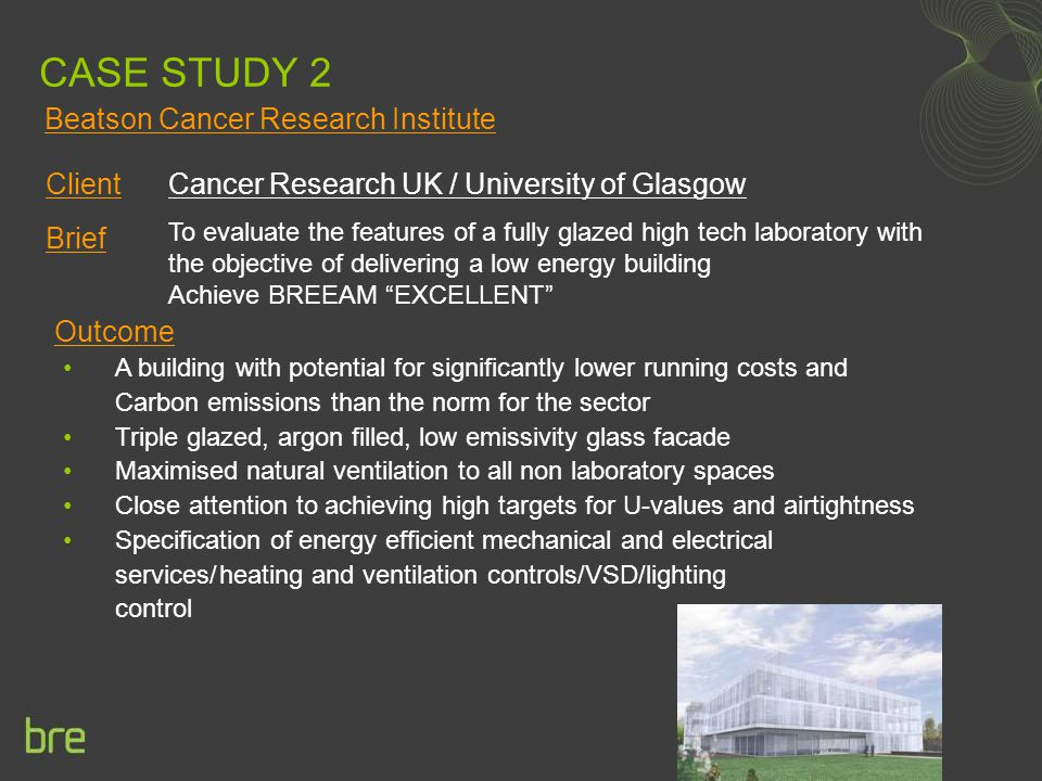 CASE STUDY 2 Client Cancer Research UK / University of Glasgow Brief Outcome To evaluate the features of a fully glazed high tech laboratory with the objective of delivering a low energy building Achieve BREEAM EXCELLENT A building with potential for significantly lower running costs and Carbon emissions than the norm for the sector Triple glazed, argon filled, low emissivity glass facade Maximised natural ventilation to all non laboratory spaces Close attention to achieving high targets for U-values and airtightness Specification of energy efficient mechanical and electrical services/heating and ventilation controls/VSD/lighting control Beatson Cancer Research Institute