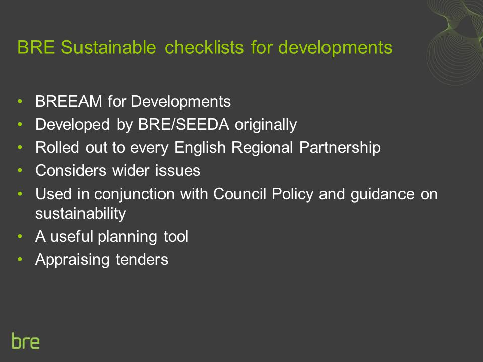 BRE Sustainable checklists for developments BREEAM for Developments Developed by BRE/SEEDA originally Rolled out to every English Regional Partnership