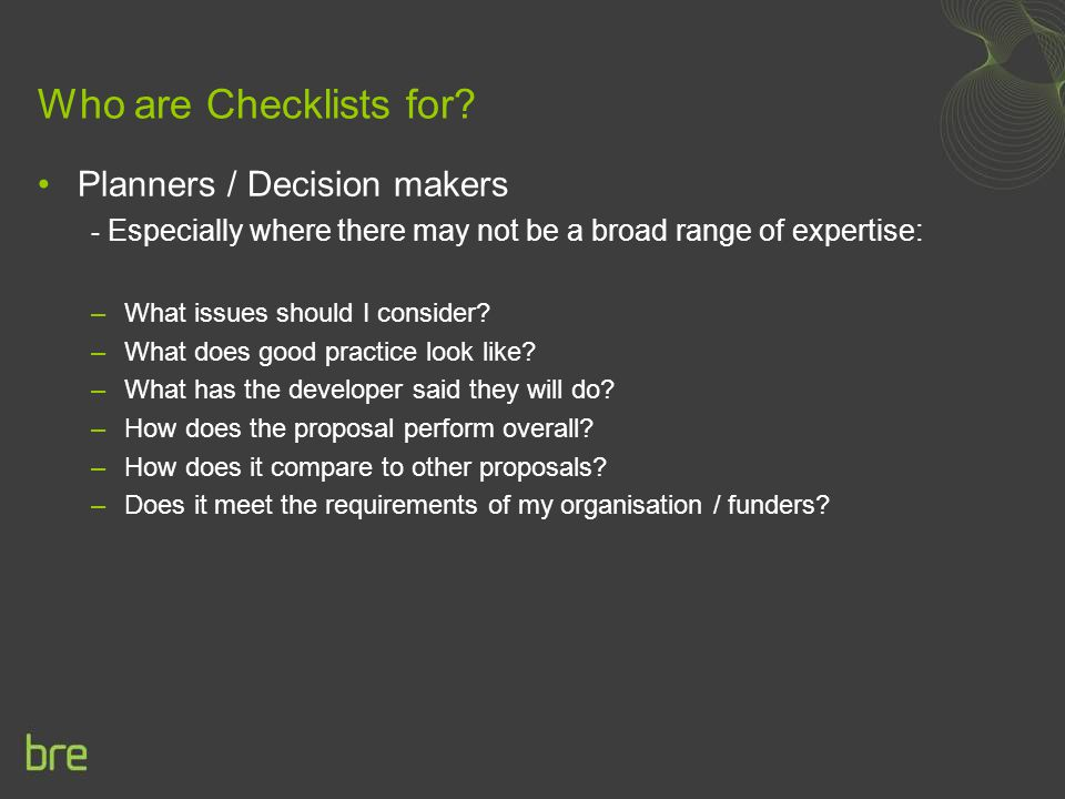 Who are Checklists for? Planners / Decision makers - Especially where there may not be a broad range of expertise: –What issues should I consider? –Wh