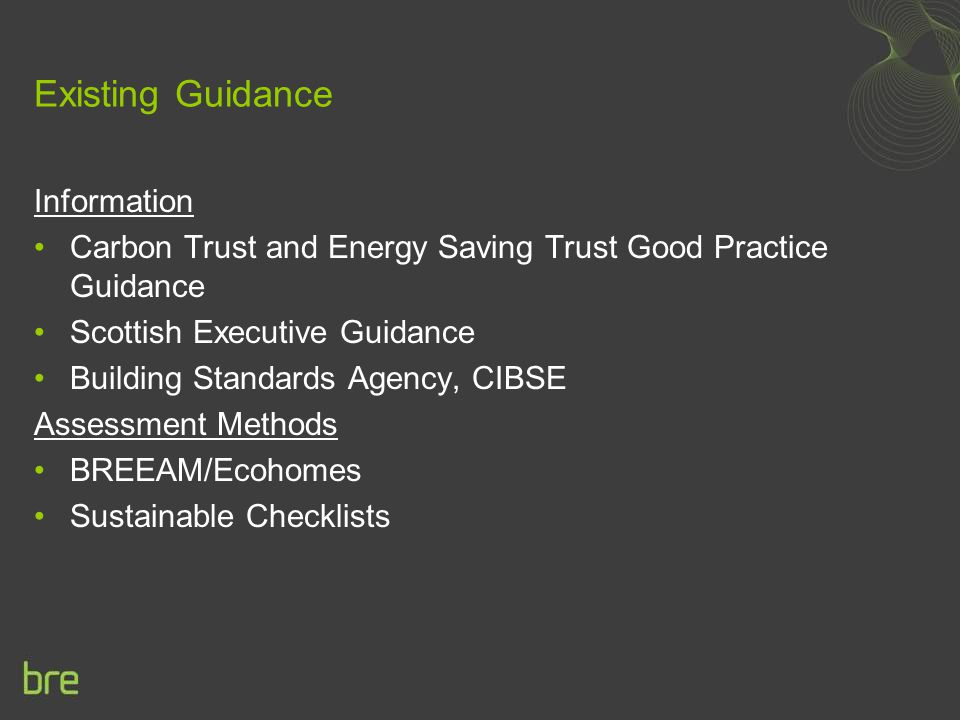 Existing Guidance Information Carbon Trust and Energy Saving Trust Good Practice Guidance Scottish Executive Guidance Building Standards Agency, CIBSE Assessment Methods BREEAM/Ecohomes Sustainable Checklists
