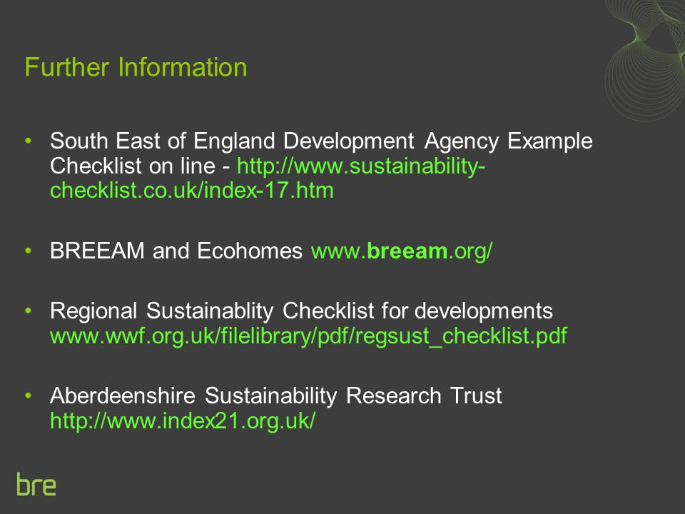 Further Information South East of England Development Agency Example Checklist on line - http://www.sustainability- checklist.co.uk/index-17.htm BREEA