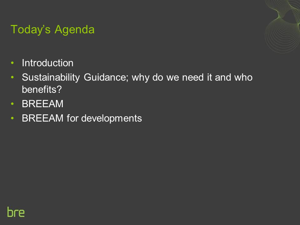 Today's Agenda Introduction Sustainability Guidance; why do we need it and who benefits? BREEAM BREEAM for developments