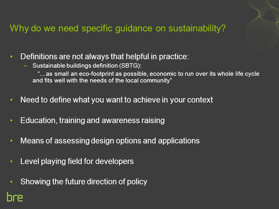 "Why do we need specific guidance on sustainability? Definitions are not always that helpful in practice: –Sustainable buildings definition (SBTG): ""…a"