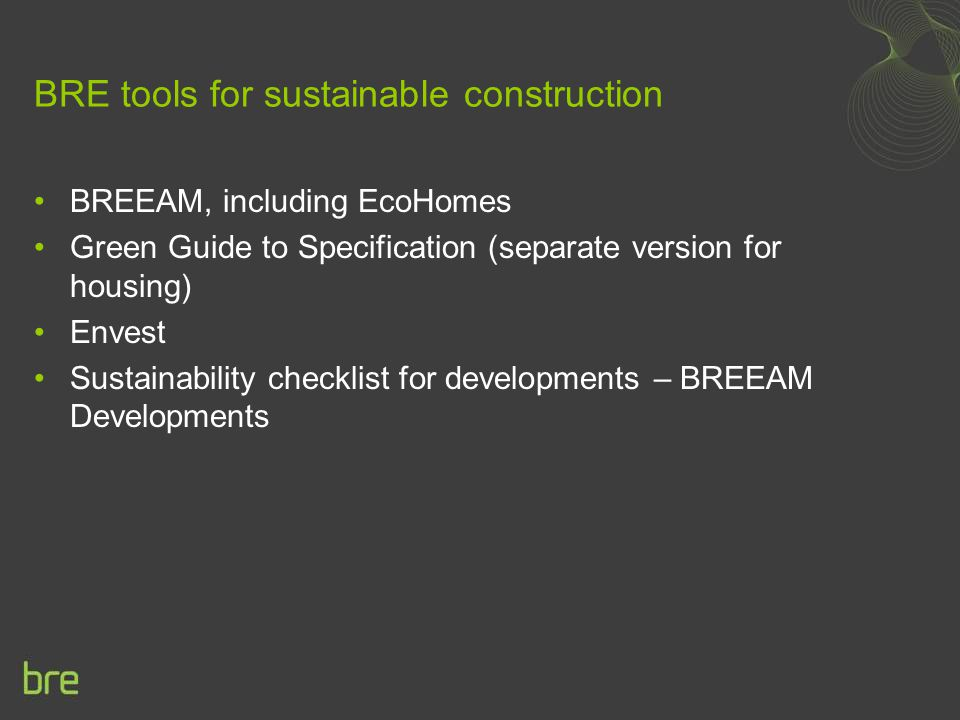 BRE tools for sustainable construction BREEAM, including EcoHomes Green Guide to Specification (separate version for housing) Envest Sustainability checklist for developments – BREEAM Developments