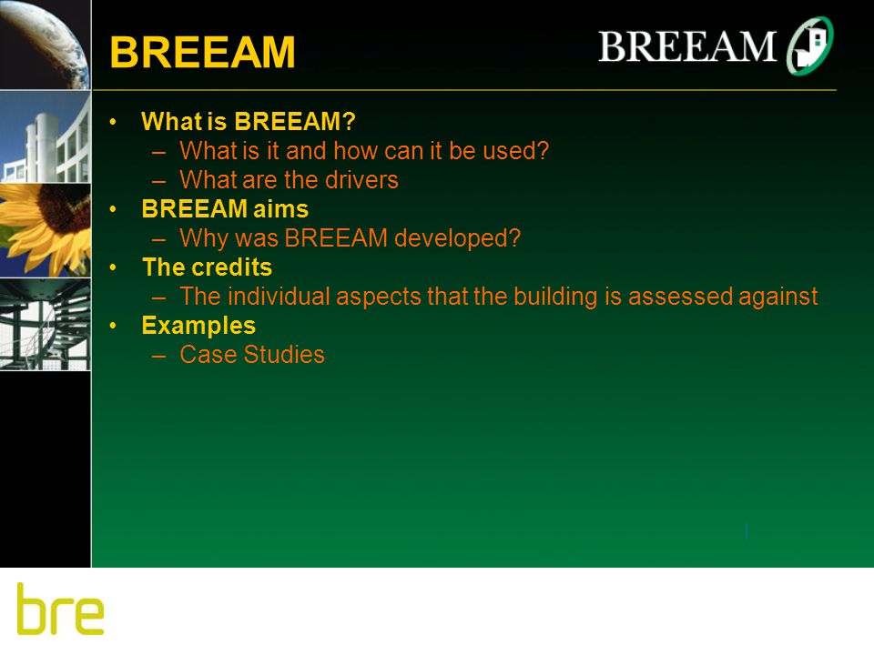 BREEAM What is BREEAM? –What is it and how can it be used? –What are the drivers BREEAM aims –Why was BREEAM developed? The credits –The individual as