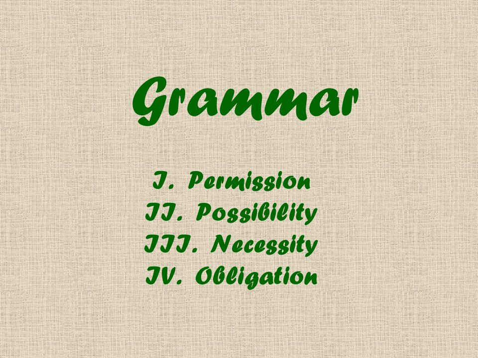 Grammar I. Permission II. Possibility III. Necessity IV. Obligation