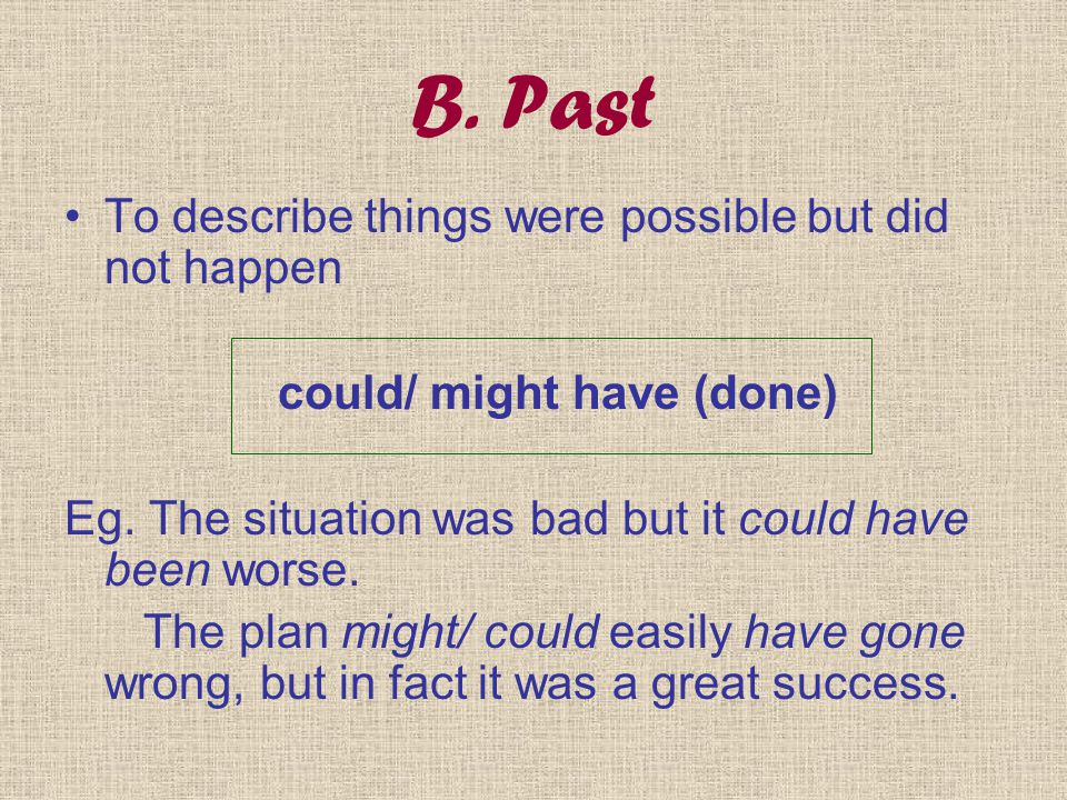 B. Past To describe things were possible but did not happen could/ might have (done) Eg. The situation was bad but it could have been worse. The plan