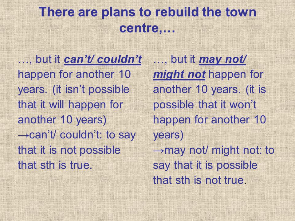 There are plans to rebuild the town centre,… …, but it can't/ couldn't happen for another 10 years. (it isn't possible that it will happen for another