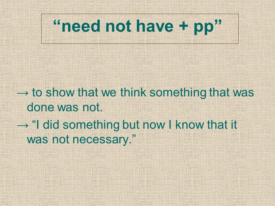 """""""need not have + pp"""" → to show that we think something that was done was not. → """"I did something but now I know that it was not necessary."""""""