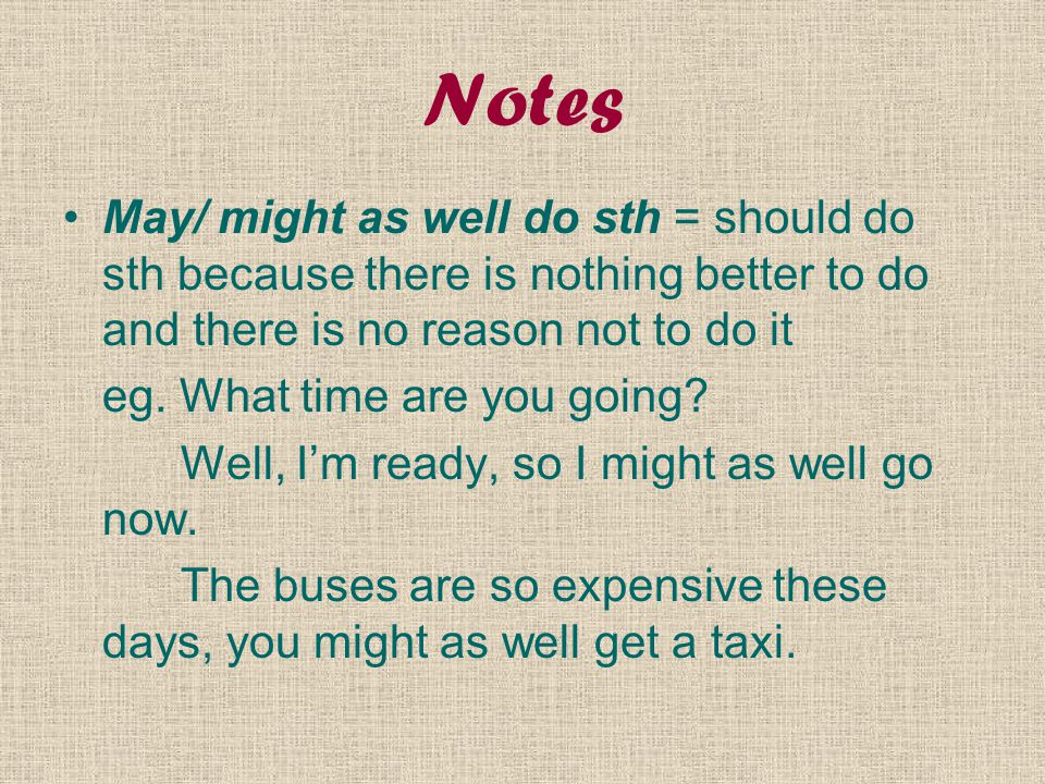 Notes May/ might as well do sth = should do sth because there is nothing better to do and there is no reason not to do it eg. What time are you going?