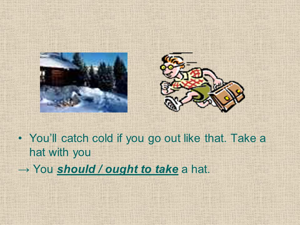 You'll catch cold if you go out like that. Take a hat with you → You should / ought to take a hat.
