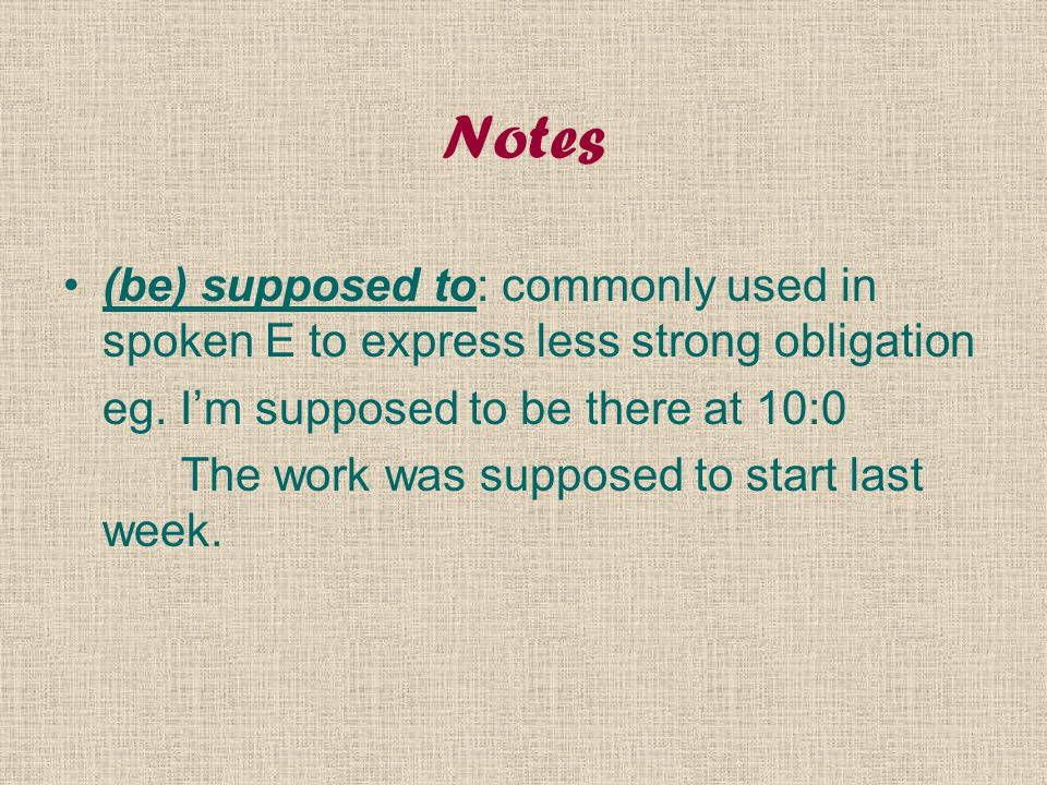 Notes (be) supposed to: commonly used in spoken E to express less strong obligation eg. I'm supposed to be there at 10:0 The work was supposed to star