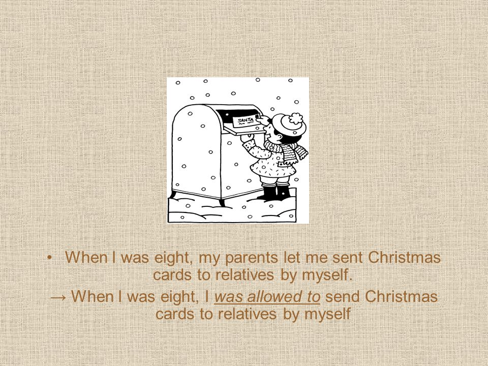 When I was eight, my parents let me sent Christmas cards to relatives by myself. → When I was eight, I was allowed to send Christmas cards to relative