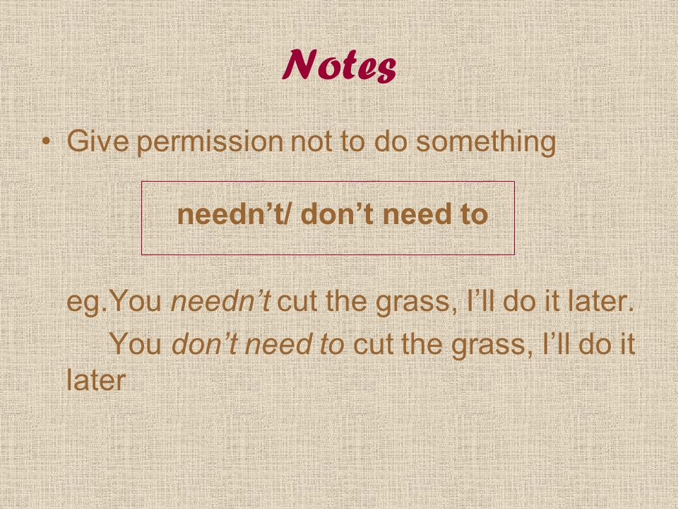 Notes Give permission not to do something needn't/ don't need to eg.You needn't cut the grass, I'll do it later. You don't need to cut the grass, I'll