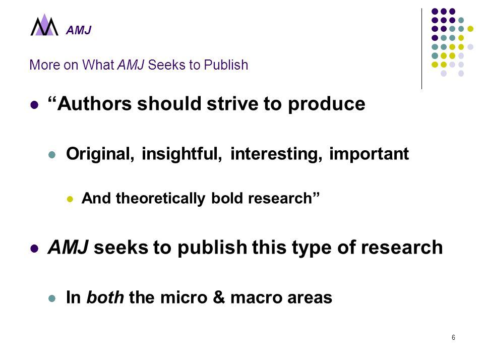 AMJ 6 More on What AMJ Seeks to Publish Authors should strive to produce Original, insightful, interesting, important And theoretically bold research AMJ seeks to publish this type of research In both the micro & macro areas